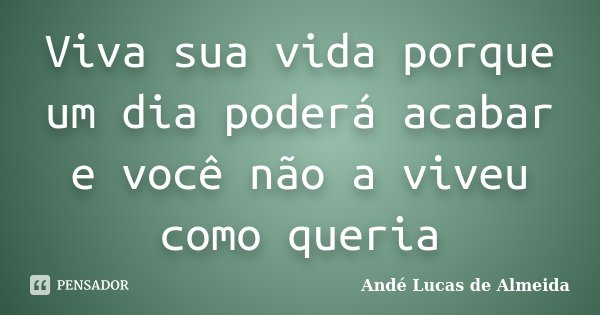 Viva sua vida porque um dia poderá acabar e você não a viveu como queria... Frase de Andé Lucas de Almeida.