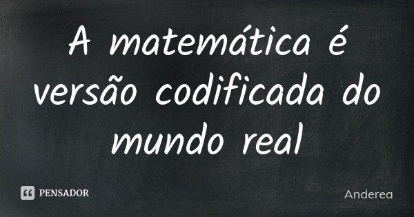 A matemática é versão codificada do mundo real... Frase de Anderea.