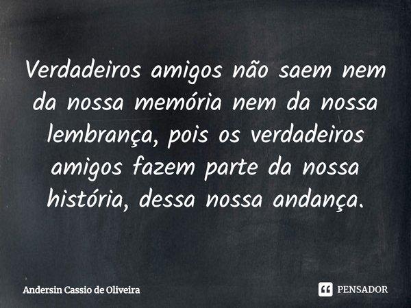 Verdadeiros amigos não saem nem da nossa memória , nem da nossa lembrança,pois os verdadeiros amigos fazem parte da nossa história, dessa nossa andança.... Frase de Andersin Cassio de Oliveira.