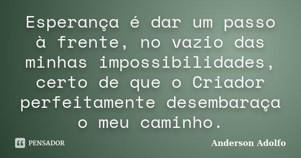 Esperança é dar um passo à frente, no vazio das minhas impossibilidades, certo de que o Criador perfeitamente desembaraça o meu caminho.... Frase de Anderson Adolfo.