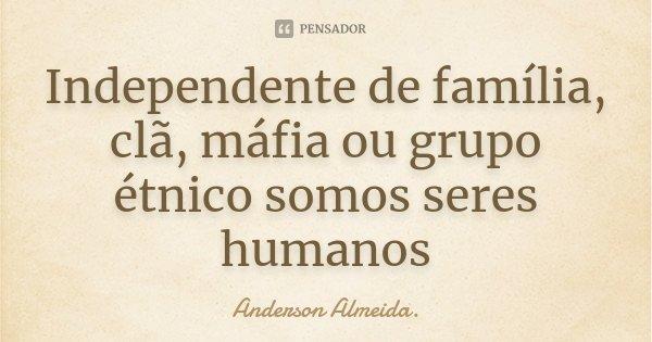 Independente de família, clã, máfia ou grupo étnico somos seres humanos... Frase de Anderson Almeida..