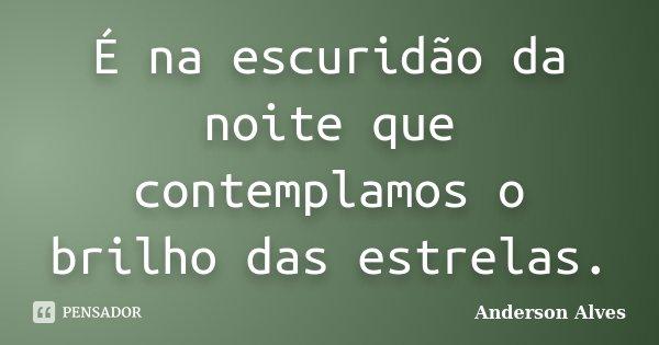 É na escuridão da noite que contemplamos o brilho das estrelas.... Frase de Anderson Alves.