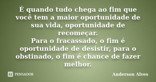 É quando tudo chega ao fim que você tem a maior oportunidade de sua vida, oportunidade de recomeçar. Para o fracassado, o fim é oportunidade de desistir, para o... Frase de Anderson Alves.