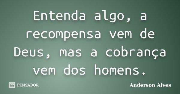 Entenda algo, a recompensa vem de Deus, mas a cobrança vem dos homens.... Frase de Anderson Alves.