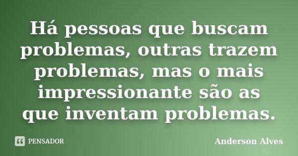 Há pessoas que buscam problemas, outras trazem problemas, mas o mais impressionante são as que inventam problemas.... Frase de Anderson Alves.