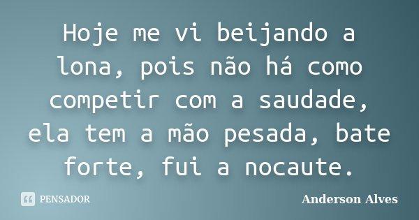 Hoje me vi beijando a lona, pois não há como competir com a saudade, ela tem a mão pesada, bate forte, fui a nocaute.... Frase de Anderson Alves.