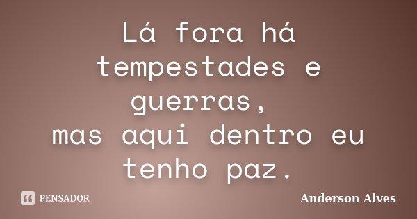 Lá fora há tempestades e guerras, mas aqui dentro eu tenho paz.... Frase de Anderson Alves.