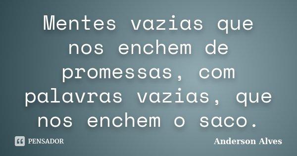 Mentes vazias que nos enchem de promessas, com palavras vazias, que nos enchem o saco.... Frase de Anderson Alves.