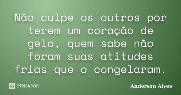 Não culpe os outros por terem um coração de gelo, quem sabe não foram suas atitudes frias que o congelaram.... Frase de Anderson Alves.