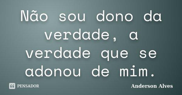 Não sou dono da verdade, a verdade que se adonou de mim.... Frase de Anderson Alves.