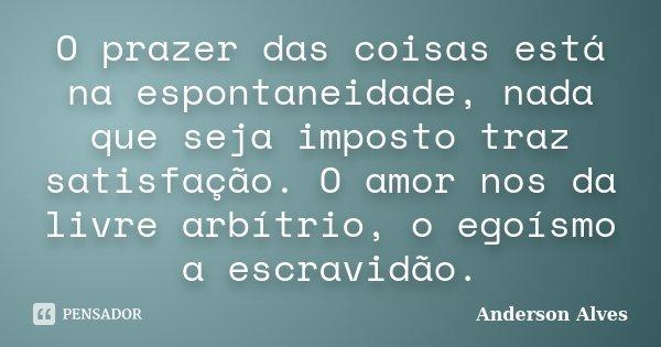 O prazer das coisas está na espontaneidade, nada que seja imposto traz satisfação. O amor nos da livre arbítrio, o egoísmo a escravidão.... Frase de Anderson Alves.