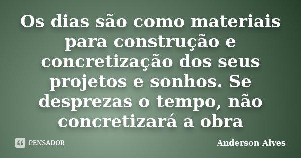 Os dias são como materiais para construção e concretização dos seus projetos e sonhos. Se desprezas o tempo, não concretizará a obra... Frase de Anderson Alves.
