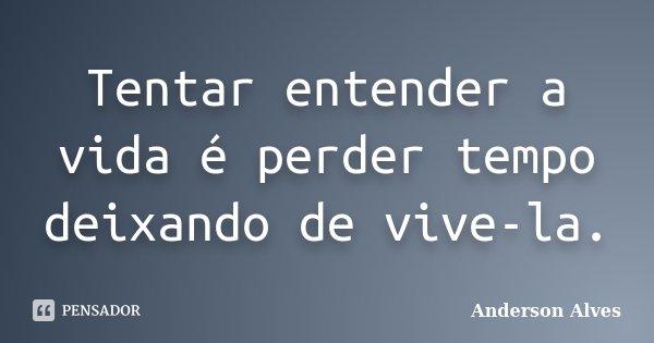 Tentar entender a vida é perder tempo deixando de vive-la.... Frase de Anderson Alves.