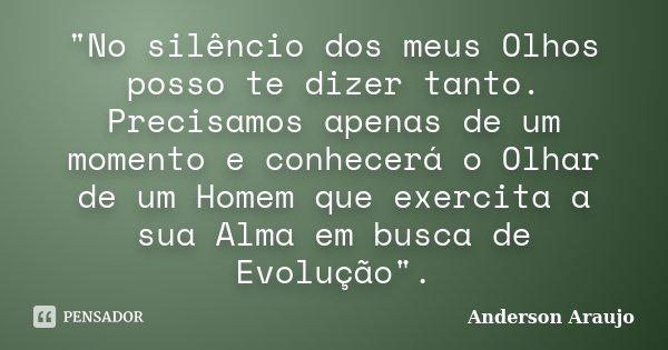 """""""No silêncio dos meus Olhos posso te dizer tanto. Precisamos apenas de um momento e conhecerá o Olhar de um Homem que exercita a sua Alma em busca de Evol... Frase de Anderson Araújo."""