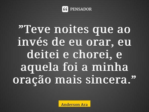 """""""Teve noites que ao invés de eu orar, eu deitei e chorei, e aquela foi a minha oração mais sincera.""""... Frase de Anderson Araújo."""