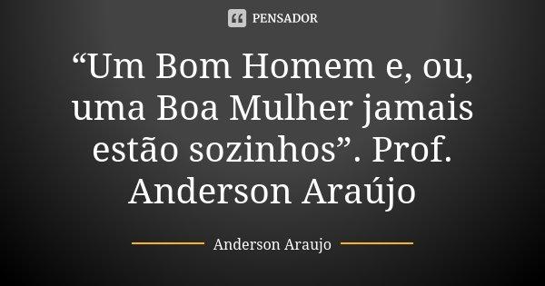 """""""Um Bom Homem e, ou, uma Boa Mulher jamais estão sozinhos"""". Prof. Anderson Araújo... Frase de Anderson Araújo."""