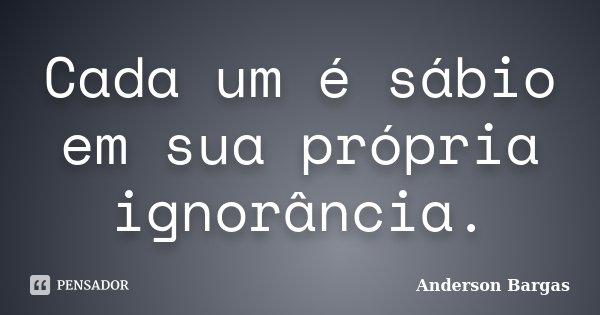 Cada um é sábio em sua própria ignorância.... Frase de Anderson Bargas.
