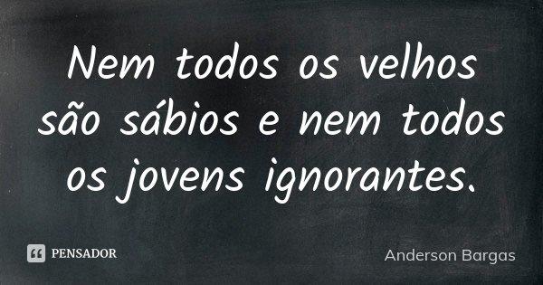 Nem todos os velhos são sábios e nem todos os jovens ignorantes.... Frase de Anderson Bargas.