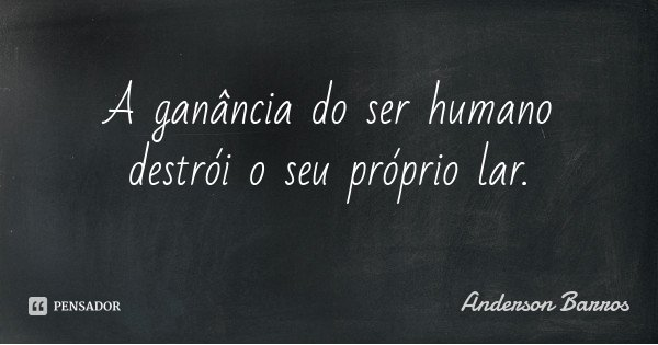 A ganância do ser humano destrói o seu próprio lar.... Frase de Anderson Barros.