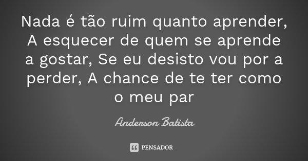 Nada é tão ruim quanto aprender, A esquecer de quem se aprende a gostar, Se eu desisto vou por a perder, A chance de te ter como o meu par... Frase de Anderson Batista.