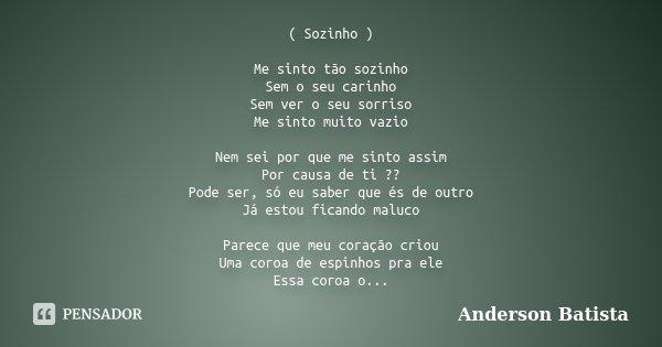 ( Sozinho ) Me sinto tão sozinho Sem o seu carinho Sem ver o seu sorriso Me sinto muito vazio Nem sei por que me sinto assim Por causa de ti ?? Pode ser, só eu ... Frase de Anderson Batista.