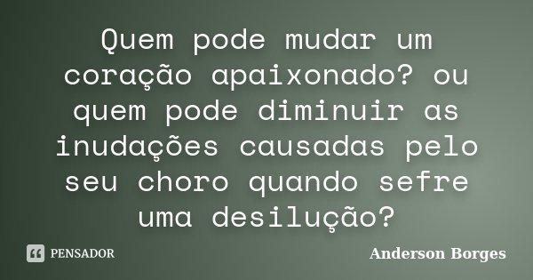 Quem pode mudar um coração apaixonado? ou quem pode diminuir as inudações causadas pelo seu choro quando sefre uma desilução?... Frase de Anderson Borges.