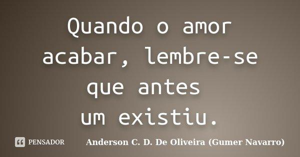 Quando o amor acabar, lembre-se que antes um existiu.... Frase de Anderson C. D. De Oliveira (Gumer Navarro).