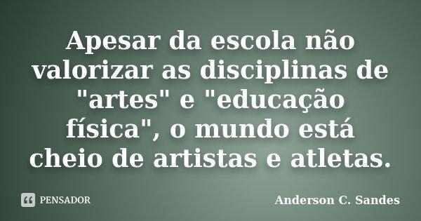 """Apesar da escola não valorizar as disciplinas de """"artes"""" e """"educação física"""", o mundo está cheio de artistas e atletas.... Frase de Anderson C. Sandes."""