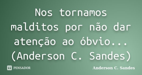 Nos tornamos malditos por não dar atenção ao óbvio... (Anderson C. Sandes)... Frase de Anderson C. Sandes.