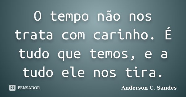 O tempo não nos trata com carinho. É tudo que temos, e a tudo ele nos tira.... Frase de Anderson C. Sandes.