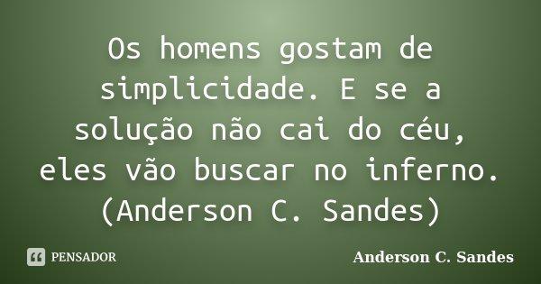Os homens gostam de simplicidade. E se a solução não cai do céu, eles vão buscar no inferno. (Anderson C. Sandes)... Frase de Anderson C. Sandes.