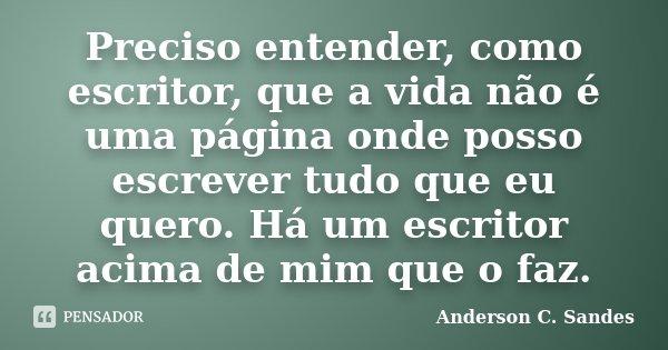 Preciso entender, como escritor, que a vida não é uma página onde posso escrever tudo que eu quero. Há um escritor acima de mim que o faz.... Frase de Anderson C. Sandes.