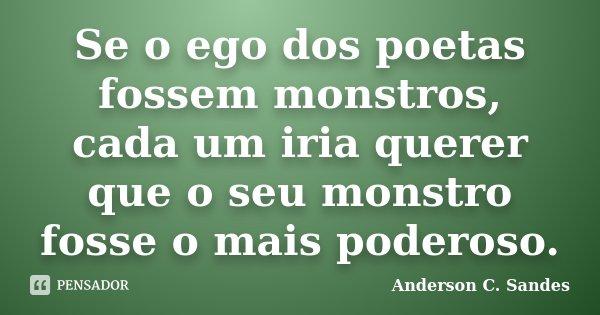 Se o ego dos poetas fossem monstros, cada um iria querer que o seu monstro fosse o mais poderoso.... Frase de Anderson C. Sandes.