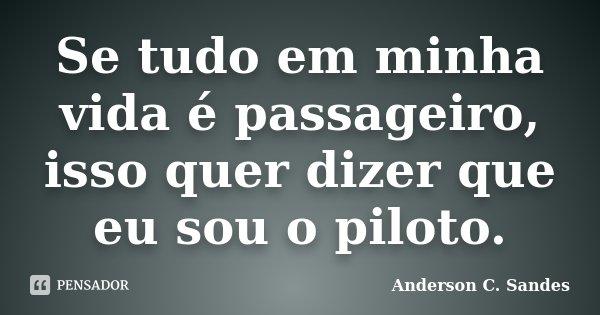 Se tudo em minha vida é passageiro, isso quer dizer que eu sou o piloto.... Frase de Anderson C. Sandes.