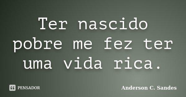 Ter nascido pobre me fez ter uma vida rica.... Frase de Anderson C. Sandes.