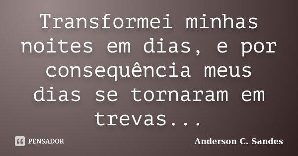 Transformei minhas noites em dias, e por consequência meus dias se tornaram em trevas...... Frase de Anderson C. Sandes.