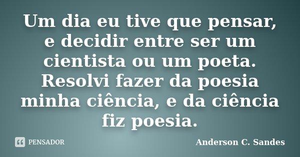 Um dia eu tive que pensar, e decidir entre ser um cientista ou um poeta. Resolvi fazer da poesia minha ciência, e da ciência fiz poesia.... Frase de Anderson C. Sandes.