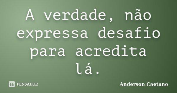 A verdade, não expressa desafio para acredita lá.... Frase de Anderson Caetano.
