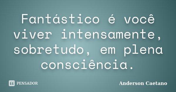 Fantástico é você viver intensamente, sobretudo, em plena consciência.... Frase de Anderson Caetano.