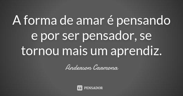 A forma de amar é pensando e por ser pensador, se tornou mais um aprendiz.... Frase de Anderson Carmona.
