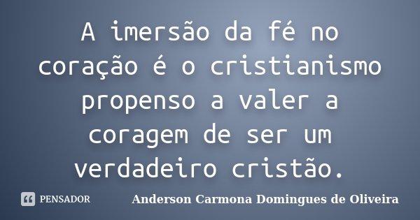 A imersão da fé no coração é o cristianismo propenso a valer a coragem de ser um verdadeiro cristão.... Frase de Anderson Carmona Domingues de Oliveira.
