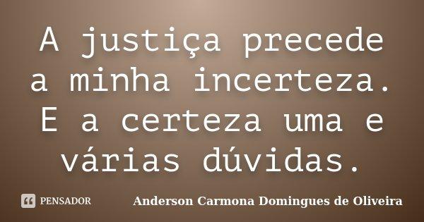 A justiça precede a minha incerteza. E a certeza uma e várias dúvidas.... Frase de Anderson Carmona Domingues de Oliveira.