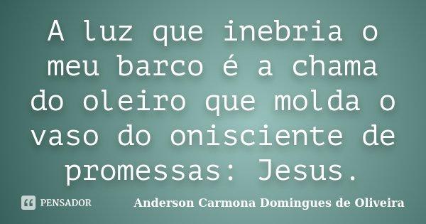 A luz que inebria o meu barco é a chama do oleiro que molda o vaso do onisciente de promessas: Jesus.... Frase de Anderson Carmona Domingues de Oliveira.