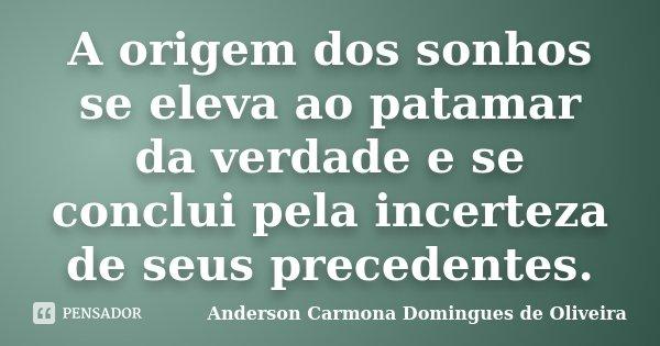 A origem dos sonhos se eleva ao patamar da verdade e se conclui pela incerteza de seus precedentes.... Frase de Anderson Carmona Domingues de Oliveira.