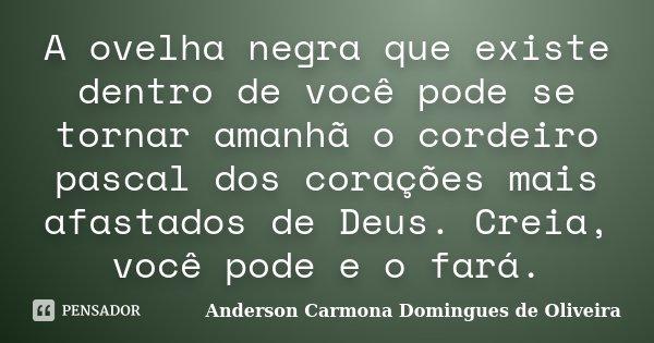 A ovelha negra que existe dentro de você pode se tornar amanhã o cordeiro pascal dos corações mais afastados de Deus. Creia, você pode e o fará.... Frase de Anderson Carmona Domingues de Oliveira.