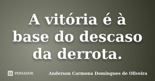 A vitória é à base do descaso da derrota.... Frase de Anderson Carmona Domingues de Oliveira.