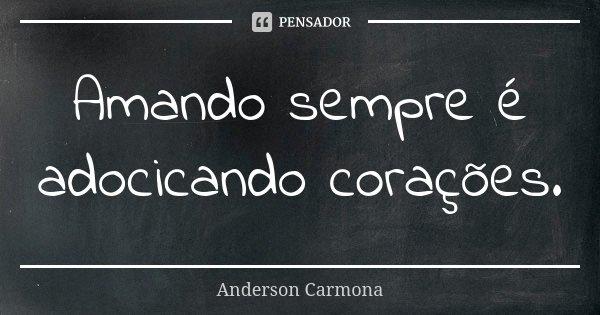 Amando sempre é adocicando corações.... Frase de Anderson Carmona.