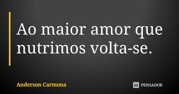 Ao maior amor que nutrimos volta-se.... Frase de Anderson Carmona.