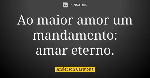 Ao maior amor um mandamento: amar eterno.... Frase de Anderson Carmona.