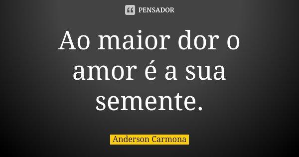 Ao maior dor o amor é a sua semente.... Frase de Anderson Carmona.